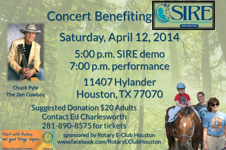 "Saturday, April 12, 2014 5:00 p.m. SIRE demo 7:00 Chuck Pyle ""The Zen Cowboy"" performs 11407 Hylander Houston, TX 77070 (near Louetta and Jones Road) Suggested Donations $20 Adults Contact Ed Charlesworth at 281-890-8575 for tickets"